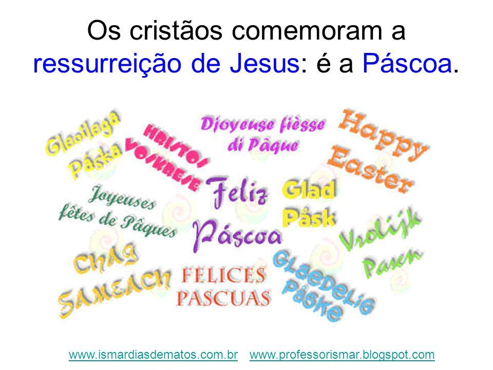 Os cristãos comemoram a ressurreição de Jesus: é a Páscoa. www.ismardiasdematos.com.brwww.ismardiasdematos.com.br www.professorismar.blogspot.comwww.p