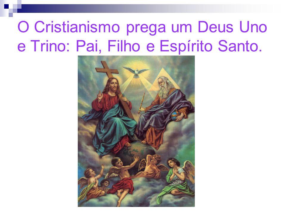 O Cristianismo prega um Deus Uno e Trino: Pai, Filho e Espírito Santo.