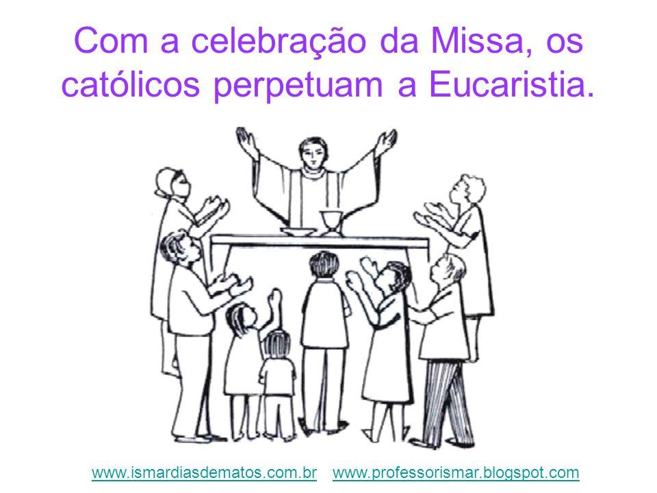 Com a celebração da Missa, os católicos perpetuam a Eucaristia. www.ismardiasdematos.com.brwww.ismardiasdematos.com.br www.professorismar.blogspot.com
