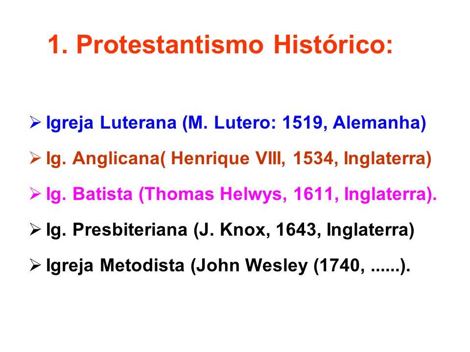 1. Protestantismo Histórico: Igreja Luterana (M. Lutero: 1519, Alemanha) Ig. Anglicana( Henrique VIII, 1534, Inglaterra) Ig. Batista (Thomas Helwys, 1