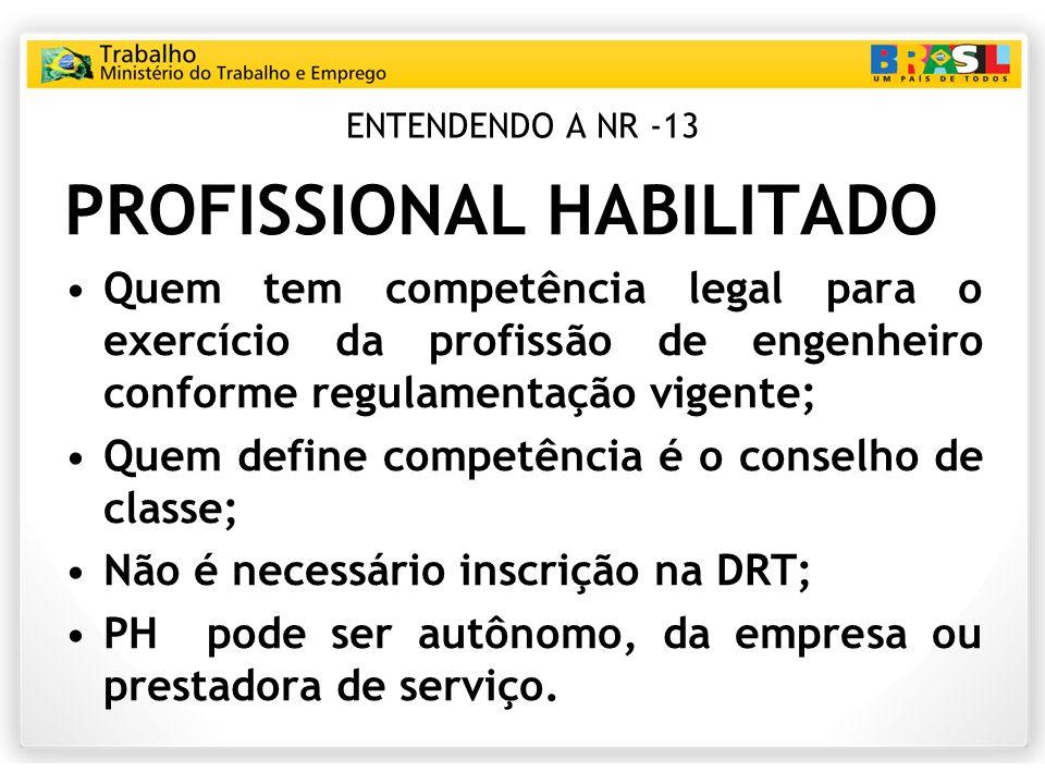 ENTENDENDO A NR -13 PROFISSIONAL HABILITADO Quem tem competência legal para o exercício da profissão de engenheiro conforme regulamentação vigente; Qu