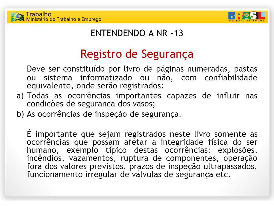 ENTENDENDO A NR -13 Registro de Segurança Deve ser constituído por livro de páginas numeradas, pastas ou sistema informatizado ou não, com confiabilid
