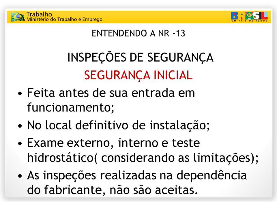 ENTENDENDO A NR -13 INSPEÇÕES DE SEGURANÇA SEGURANÇA INICIAL Feita antes de sua entrada em funcionamento; No local definitivo de instalação; Exame ext