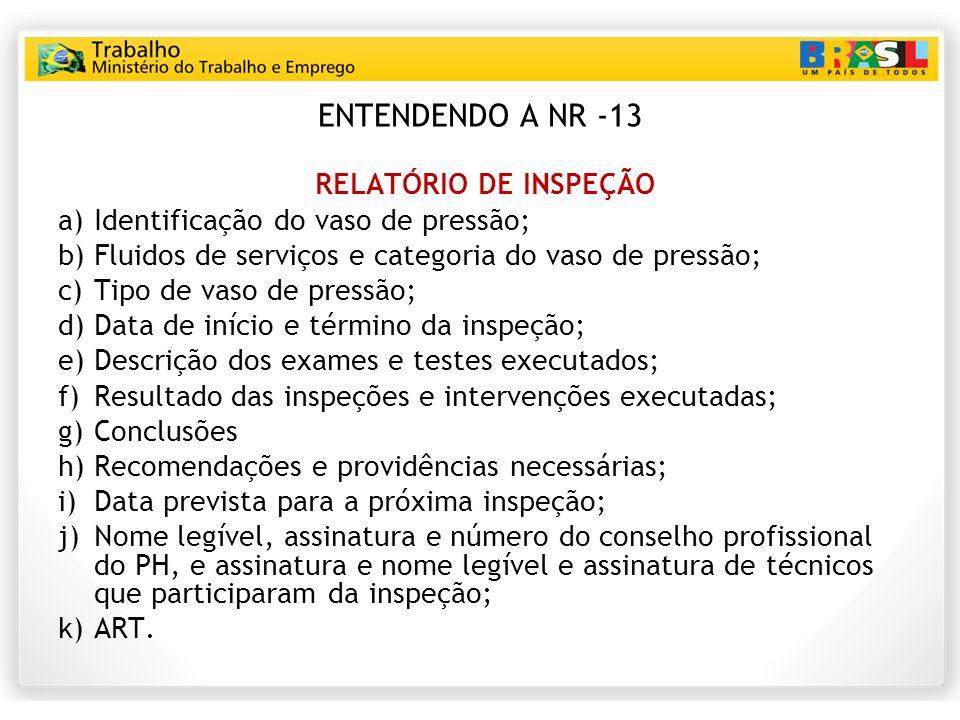 ENTENDENDO A NR -13 RELATÓRIO DE INSPEÇÃO a)Identificação do vaso de pressão; b)Fluidos de serviços e categoria do vaso de pressão; c)Tipo de vaso de