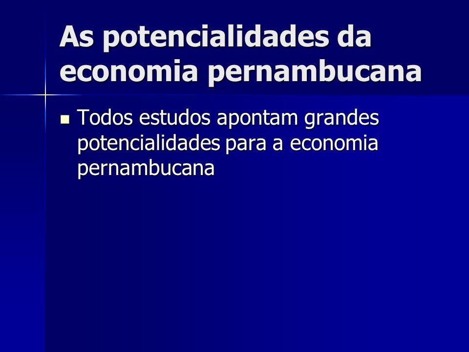 As potencialidades da economia pernambucana Todos estudos apontam grandes potencialidades para a economia pernambucana Todos estudos apontam grandes p