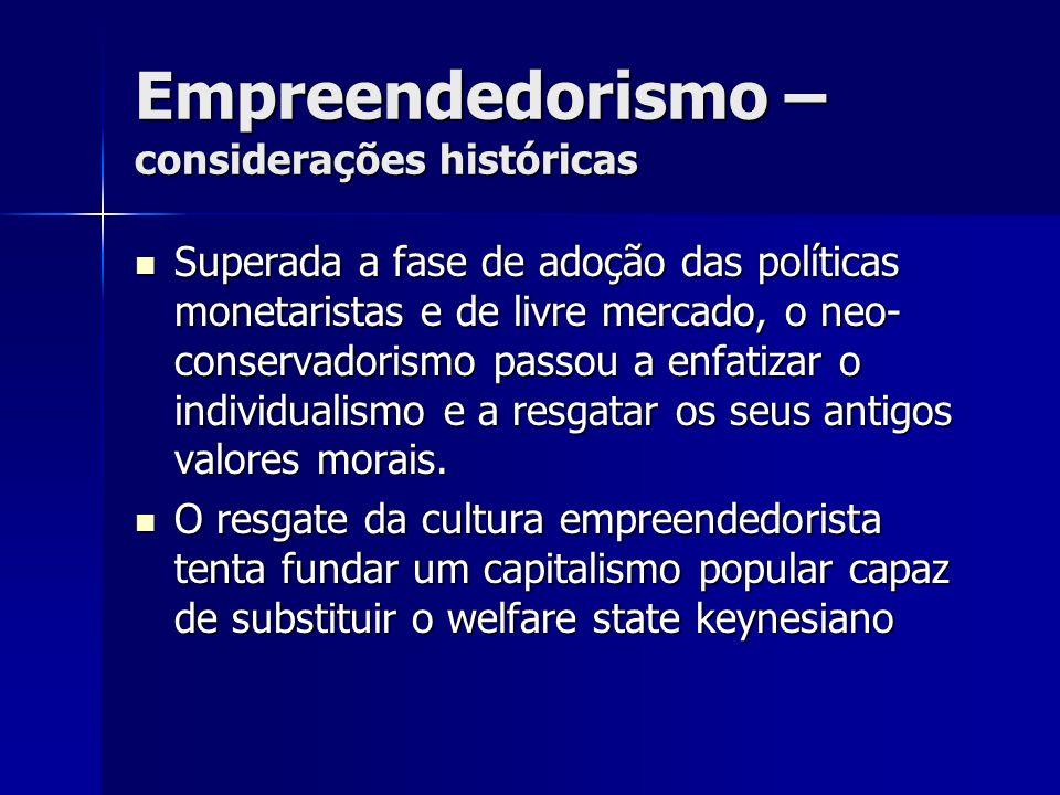 Empreendedorismo – considerações históricas Superada a fase de adoção das políticas monetaristas e de livre mercado, o neo- conservadorismo passou a e