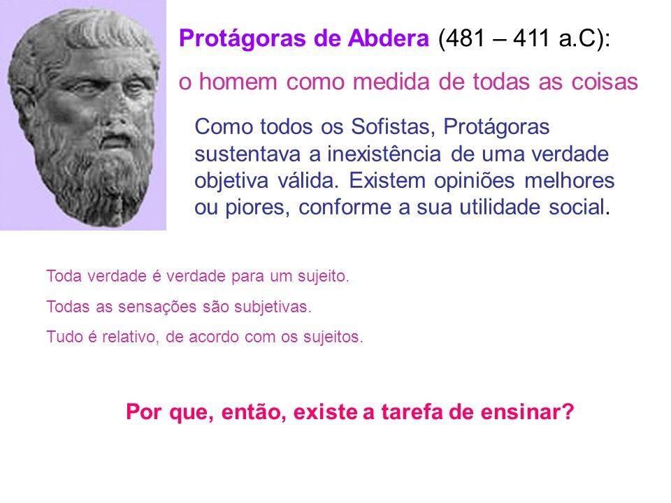 Protágoras de Abdera (481 – 411 a.C): o homem como medida de todas as coisas Como todos os Sofistas, Protágoras sustentava a inexistência de uma verda