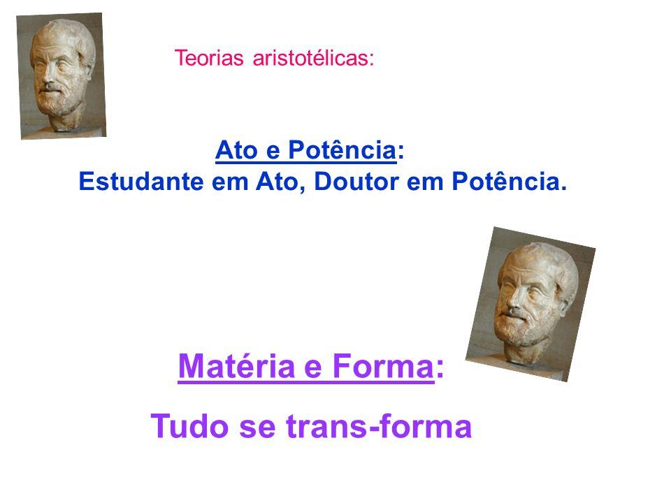 Matéria e Forma: Tudo se trans-forma Teorias aristotélicas: Ato e Potência: Estudante em Ato, Doutor em Potência.