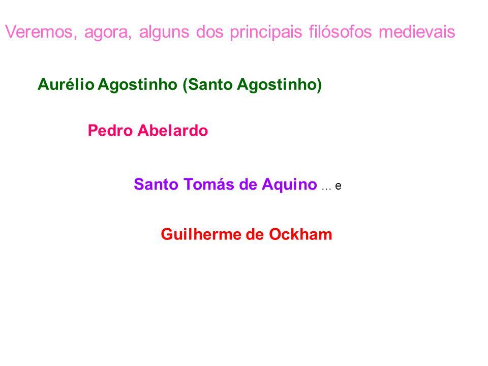 Veremos, agora, alguns dos principais filósofos medievais Aurélio Agostinho (Santo Agostinho) Pedro Abelardo Santo Tomás de Aquino... e Guilherme de O