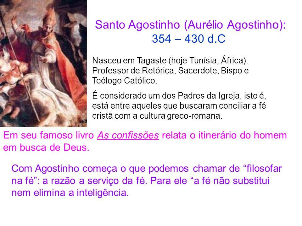 Santo Agostinho (Aurélio Agostinho): 354 – 430 d.C Em seu famoso livro As confissões relata o itinerário do homem em busca de Deus. Nasceu em Tagaste
