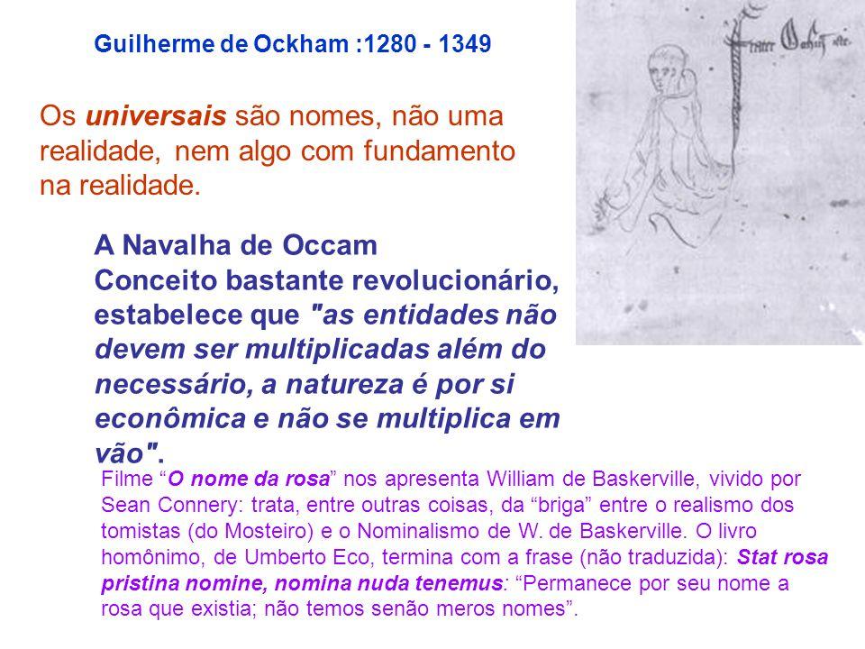 Guilherme de Ockham :1280 - 1349 Os universais são nomes, não uma realidade, nem algo com fundamento na realidade. A Navalha de Occam Conceito bastant