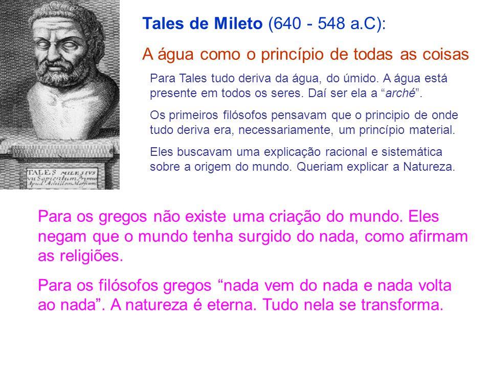 Tales de Mileto (640 - 548 a.C): A água como o princípio de todas as coisas Para Tales tudo deriva da água, do úmido. A água está presente em todos os