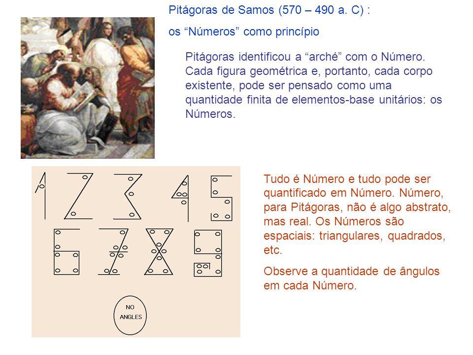 Pitágoras de Samos (570 – 490 a. C) : os Números como princípio Tudo é Número e tudo pode ser quantificado em Número. Número, para Pitágoras, não é al