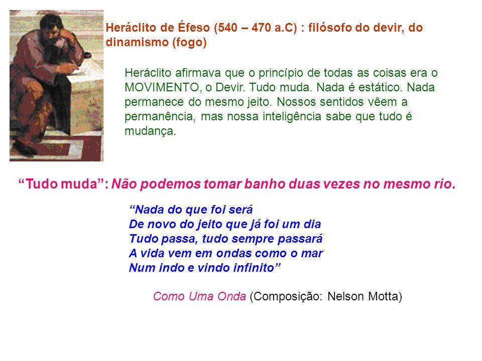 Heráclito de Éfeso (540 – 470 a.C) : filósofo do devir, do dinamismo (fogo) Heráclito afirmava que o princípio de todas as coisas era o MOVIMENTO, o D