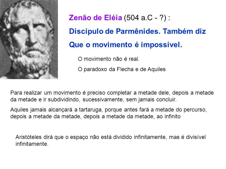 Zenão de Eléia (504 a.C - ?) : Discípulo de Parmênides. Também diz Que o movimento é impossível. O movimento não é real. O paradoxo da Flecha e de Aqu