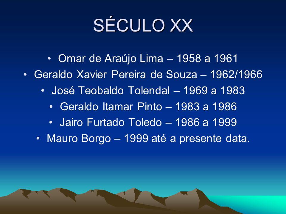 SÉCULO XX Omar de Araújo Lima – 1958 a 1961 Geraldo Xavier Pereira de Souza – 1962/1966 José Teobaldo Tolendal – 1969 a 1983 Geraldo Itamar Pinto – 19