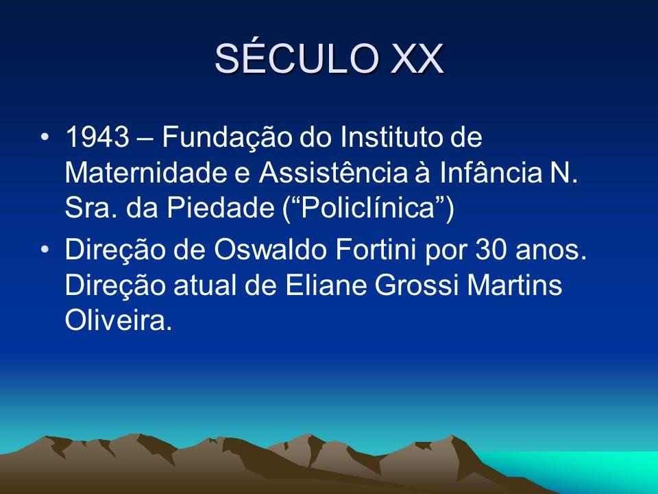 SÉCULO XX 1943 – Fundação do Instituto de Maternidade e Assistência à Infância N. Sra. da Piedade (Policlínica) Direção de Oswaldo Fortini por 30 anos