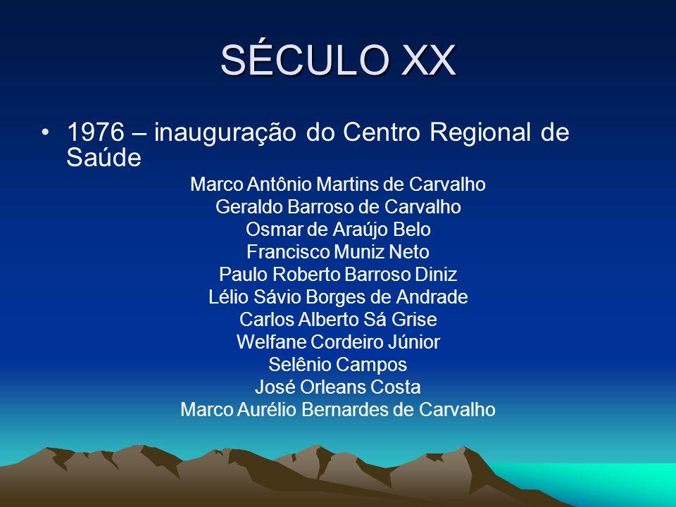 SÉCULO XX 1976 – inauguração do Centro Regional de Saúde Marco Antônio Martins de Carvalho Geraldo Barroso de Carvalho Osmar de Araújo Belo Francisco