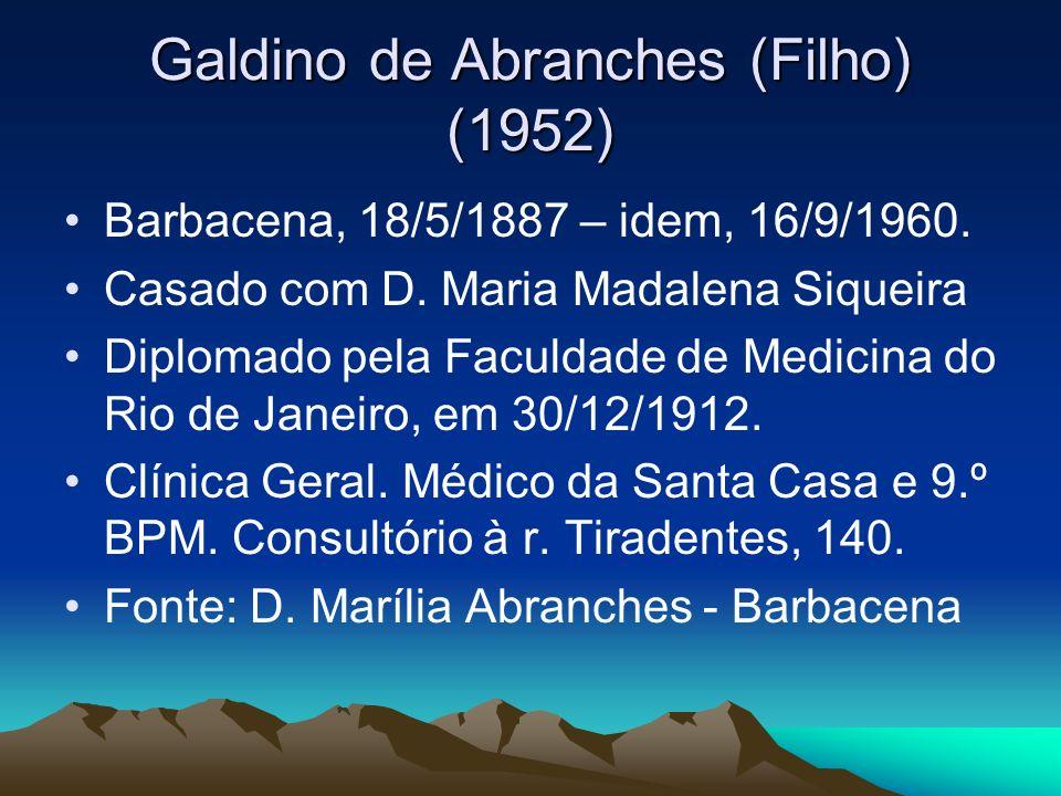 Galdino de Abranches (Filho) (1952) Barbacena, 18/5/1887 – idem, 16/9/1960. Casado com D. Maria Madalena Siqueira Diplomado pela Faculdade de Medicina