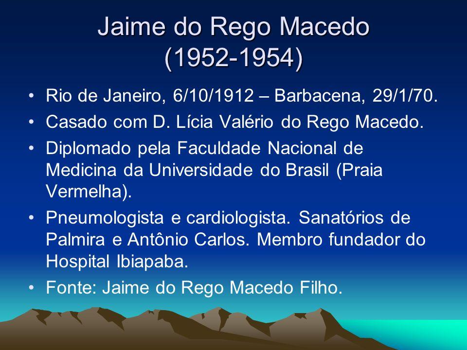 Jaime do Rego Macedo (1952-1954) Rio de Janeiro, 6/10/1912 – Barbacena, 29/1/70. Casado com D. Lícia Valério do Rego Macedo. Diplomado pela Faculdade
