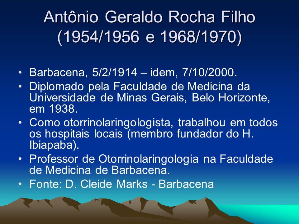 Antônio Geraldo Rocha Filho (1954/1956 e 1968/1970) Barbacena, 5/2/1914 – idem, 7/10/2000. Diplomado pela Faculdade de Medicina da Universidade de Min