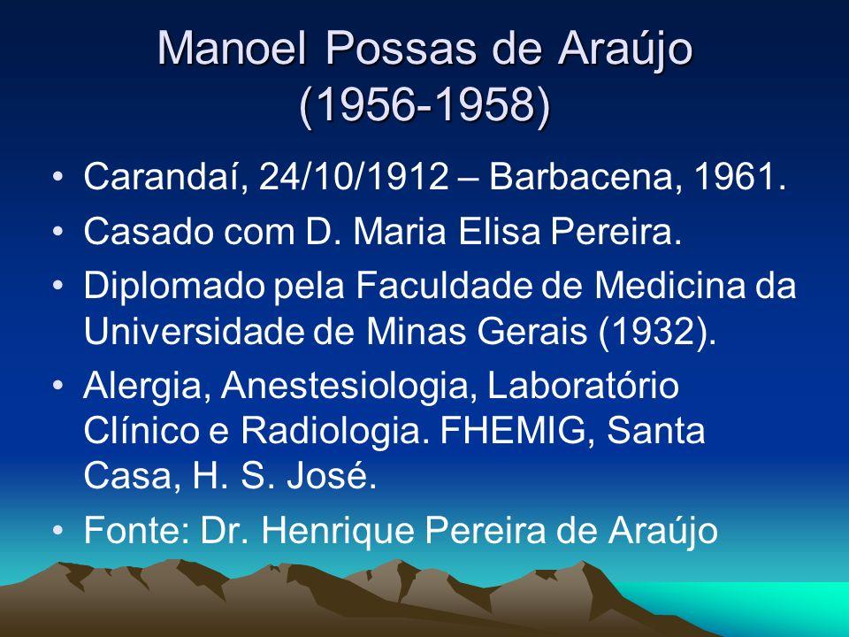 Manoel Possas de Araújo (1956-1958) Carandaí, 24/10/1912 – Barbacena, 1961. Casado com D. Maria Elisa Pereira. Diplomado pela Faculdade de Medicina da