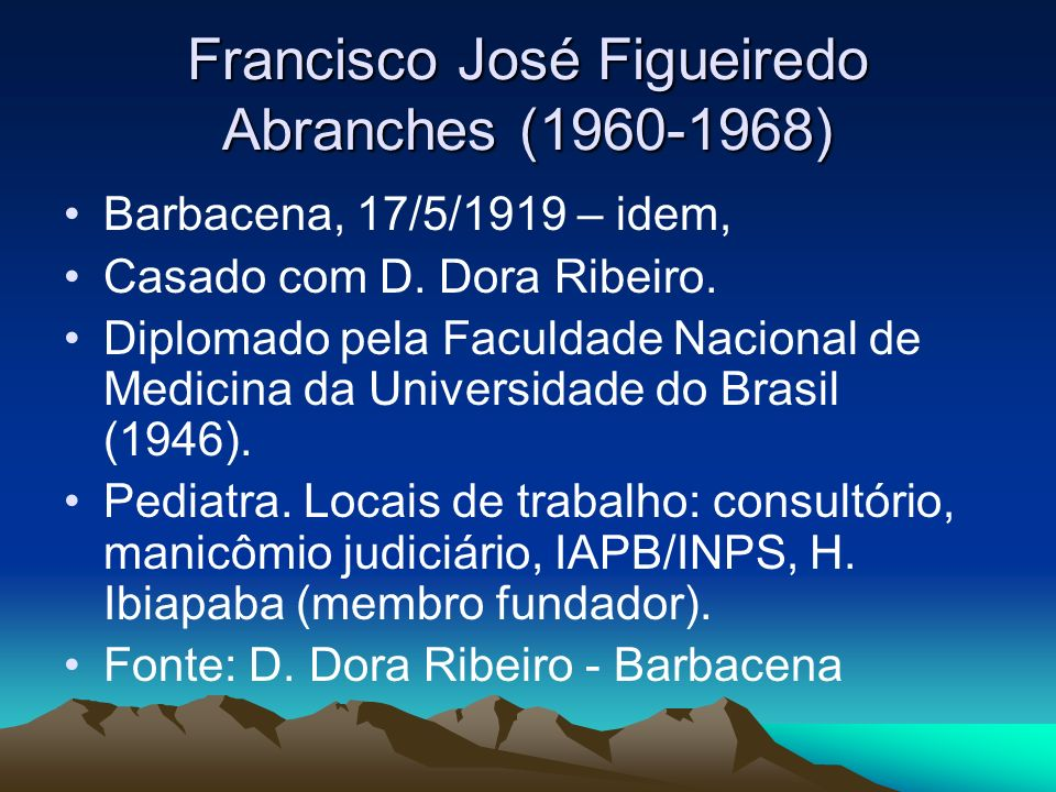 Francisco José Figueiredo Abranches (1960-1968) Barbacena, 17/5/1919 – idem, Casado com D. Dora Ribeiro. Diplomado pela Faculdade Nacional de Medicina