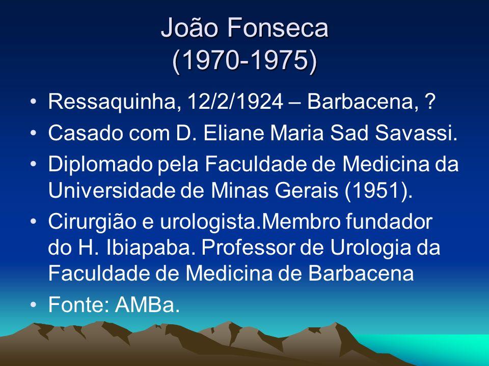 João Fonseca (1970-1975) Ressaquinha, 12/2/1924 – Barbacena, ? Casado com D. Eliane Maria Sad Savassi. Diplomado pela Faculdade de Medicina da Univers