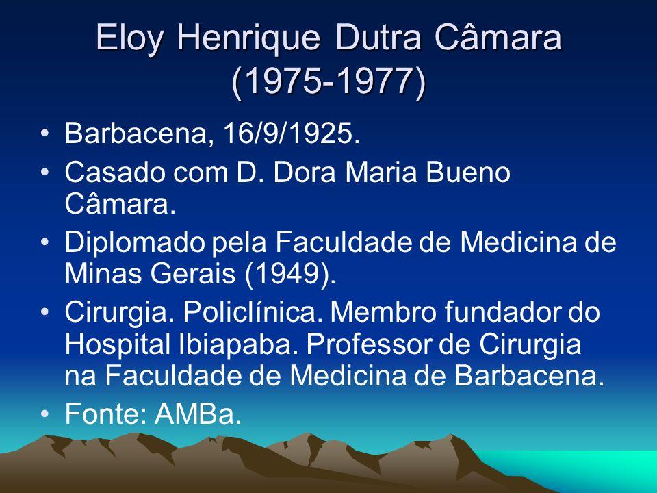 Eloy Henrique Dutra Câmara (1975-1977) Barbacena, 16/9/1925. Casado com D. Dora Maria Bueno Câmara. Diplomado pela Faculdade de Medicina de Minas Gera