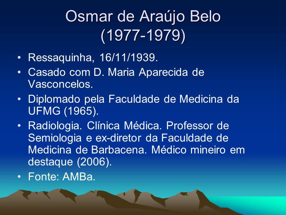 Osmar de Araújo Belo (1977-1979) Ressaquinha, 16/11/1939. Casado com D. Maria Aparecida de Vasconcelos. Diplomado pela Faculdade de Medicina da UFMG (