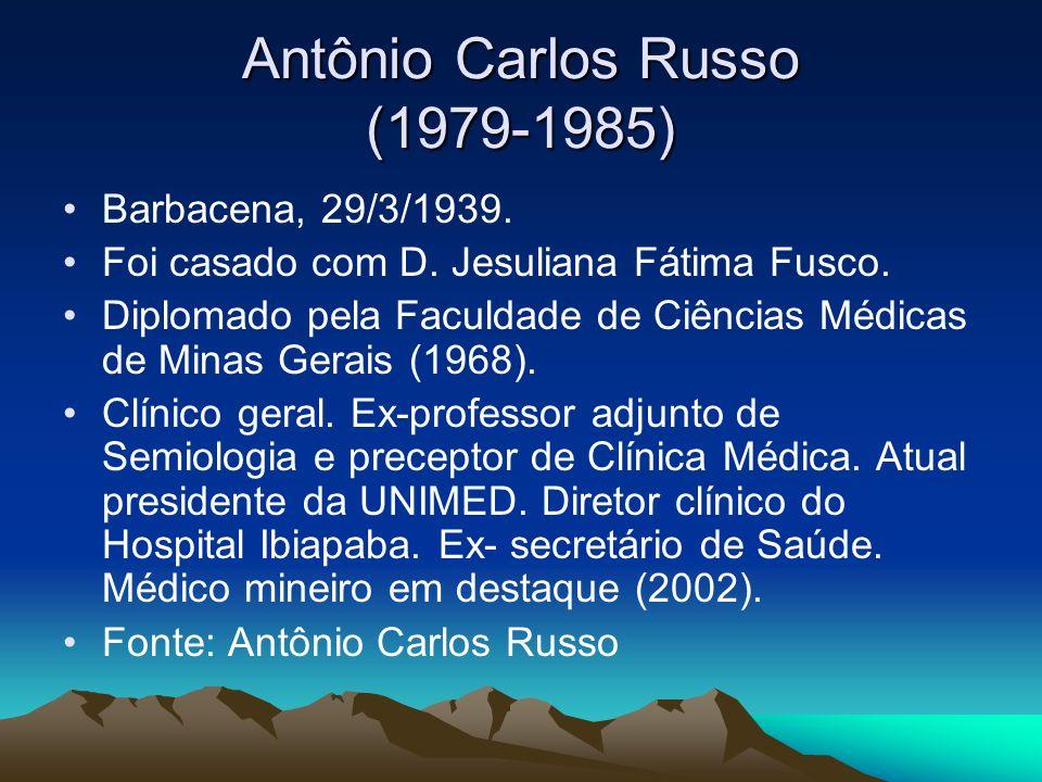 Antônio Carlos Russo (1979-1985) Barbacena, 29/3/1939. Foi casado com D. Jesuliana Fátima Fusco. Diplomado pela Faculdade de Ciências Médicas de Minas