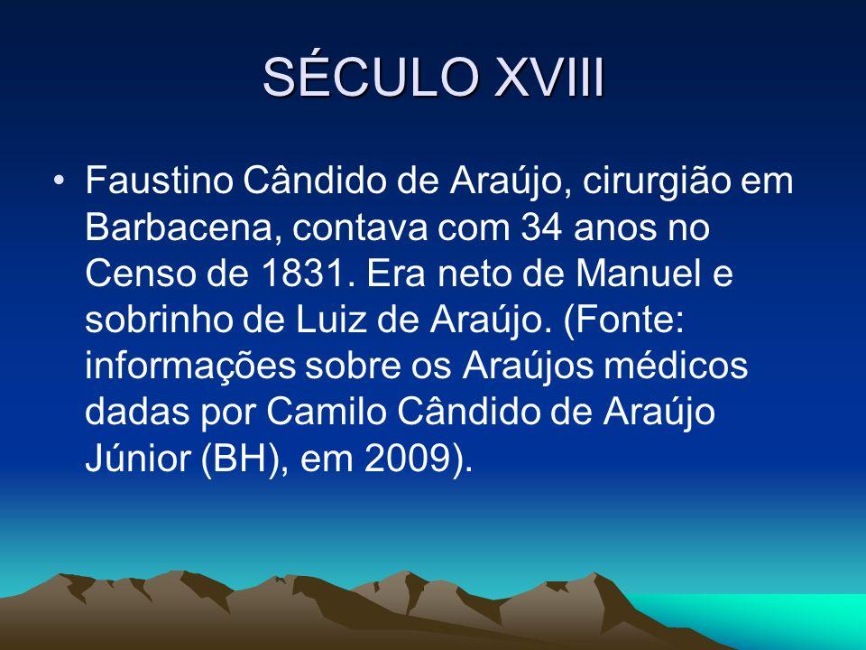 SÉCULO XVIII Faustino Cândido de Araújo, cirurgião em Barbacena, contava com 34 anos no Censo de 1831. Era neto de Manuel e sobrinho de Luiz de Araújo