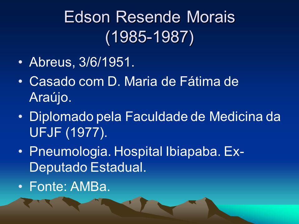 Edson Resende Morais (1985-1987) Abreus, 3/6/1951. Casado com D. Maria de Fátima de Araújo. Diplomado pela Faculdade de Medicina da UFJF (1977). Pneum