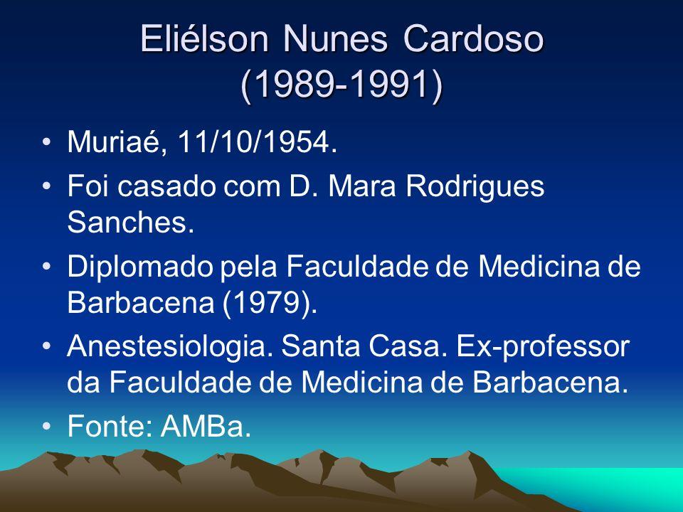Eliélson Nunes Cardoso (1989-1991) Muriaé, 11/10/1954. Foi casado com D. Mara Rodrigues Sanches. Diplomado pela Faculdade de Medicina de Barbacena (19