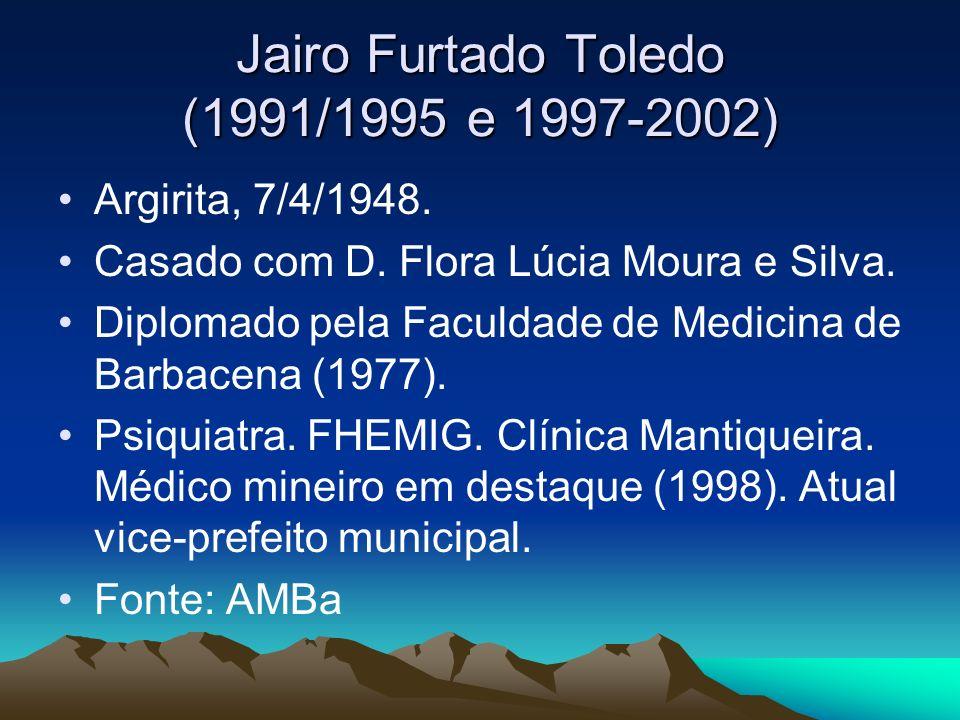 Jairo Furtado Toledo (1991/1995 e 1997-2002) Argirita, 7/4/1948. Casado com D. Flora Lúcia Moura e Silva. Diplomado pela Faculdade de Medicina de Barb
