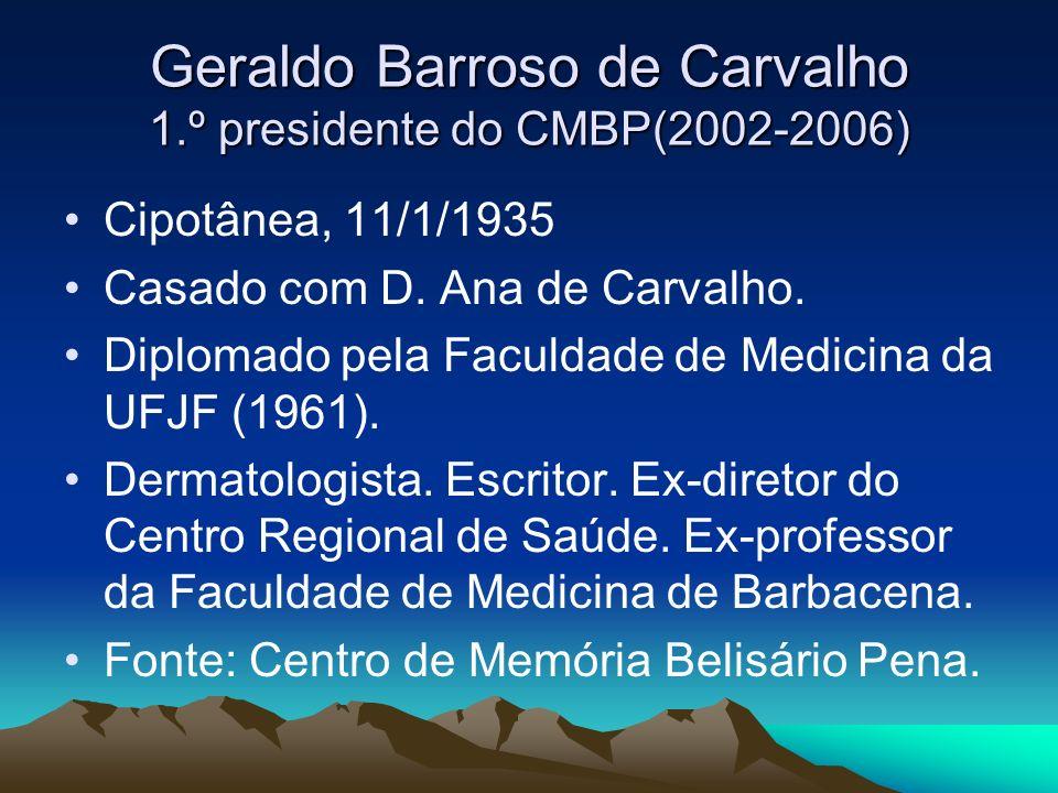 Geraldo Barroso de Carvalho 1.º presidente do CMBP(2002-2006) Cipotânea, 11/1/1935 Casado com D. Ana de Carvalho. Diplomado pela Faculdade de Medicina
