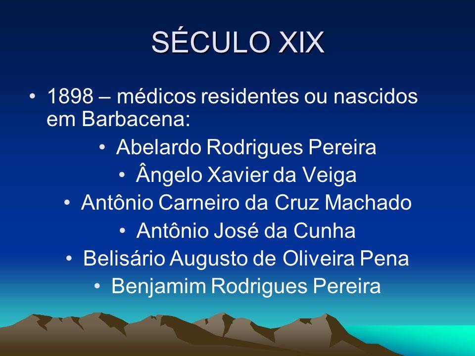 SÉCULO XIX 1898 – médicos residentes ou nascidos em Barbacena: Abelardo Rodrigues Pereira Ângelo Xavier da Veiga Antônio Carneiro da Cruz Machado Antô