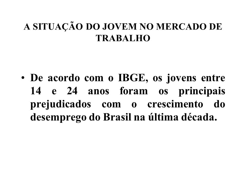A SITUAÇÃO DO JOVEM NO MERCADO DE TRABALHO De acordo com o IBGE, os jovens entre 14 e 24 anos foram os principais prejudicados com o crescimento do desemprego do Brasil na última década.