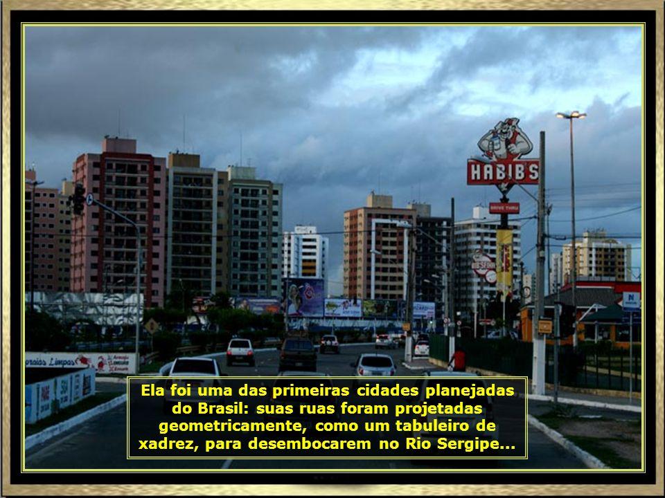 Ela foi uma das primeiras cidades planejadas do Brasil: suas ruas foram projetadas geometricamente, como um tabuleiro de xadrez, para desembocarem no Rio Sergipe...