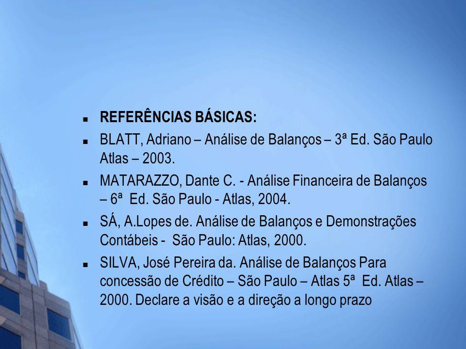 REFERÊNCIAS BÁSICAS: BLATT, Adriano – Análise de Balanços – 3ª Ed. São Paulo Atlas – 2003. MATARAZZO, Dante C. - Análise Financeira de Balanços – 6ª E