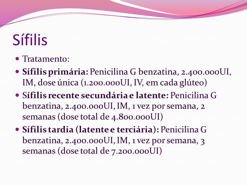 Sífilis Tratamento: Sífilis primária: Penicilina G benzatina, 2.400.000UI, IM, dose única (1.200.000UI, IV, em cada glúteo) Sífilis recente secundária