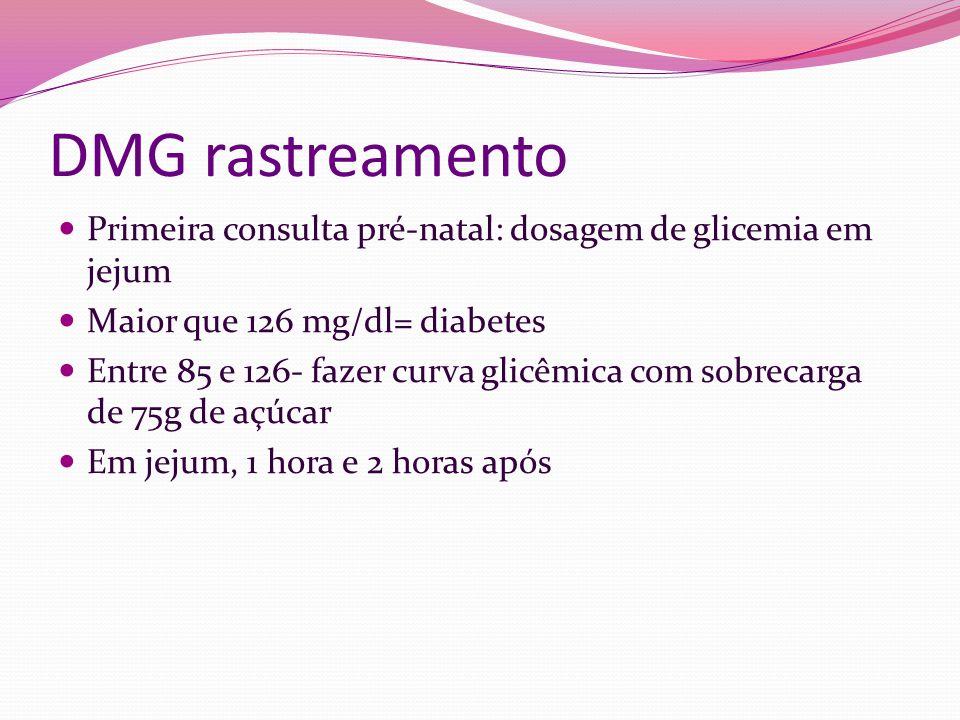 DMG rastreamento Primeira consulta pré-natal: dosagem de glicemia em jejum Maior que 126 mg/dl= diabetes Entre 85 e 126- fazer curva glicêmica com sob