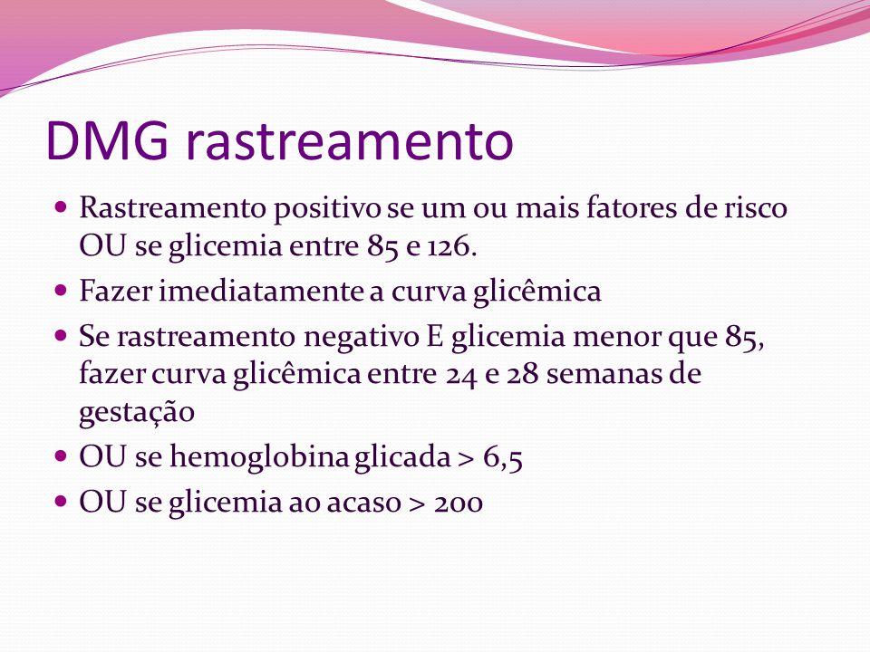 DMG rastreamento Rastreamento positivo se um ou mais fatores de risco OU se glicemia entre 85 e 126. Fazer imediatamente a curva glicêmica Se rastream