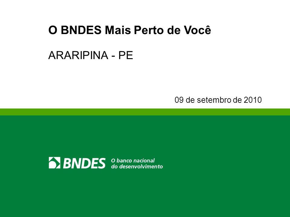 O BNDES Mais Perto de Você ARARIPINA - PE 09 de setembro de 2010
