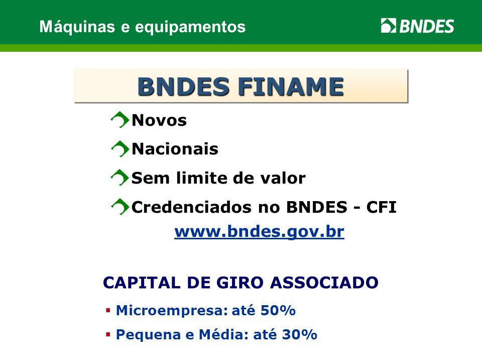 www.bndes.gov.br CAPITAL DE GIRO ASSOCIADO Microempresa: até 50% Pequena e Média: até 30% Novos Nacionais Sem limite de valor Credenciados no BNDES - CFI BNDES FINAME Máquinas e equipamentos