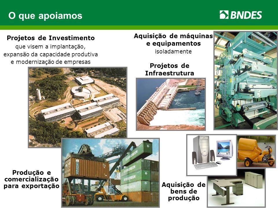 Projetos de Investimento que visem a implantação, expansão da capacidade produtiva e modernização de empresas O que apoiamos Aquisição de máquinas e equipamentos isoladamente Aquisição de bens de produção Produção e comercialização para exportação Projetos de Infraestrutura
