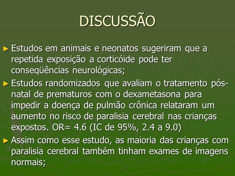 DISCUSSÃO Estudos em animais e neonatos sugeriram que a repetida exposição a corticóide pode ter conseqüências neurológicas; Estudos em animais e neon