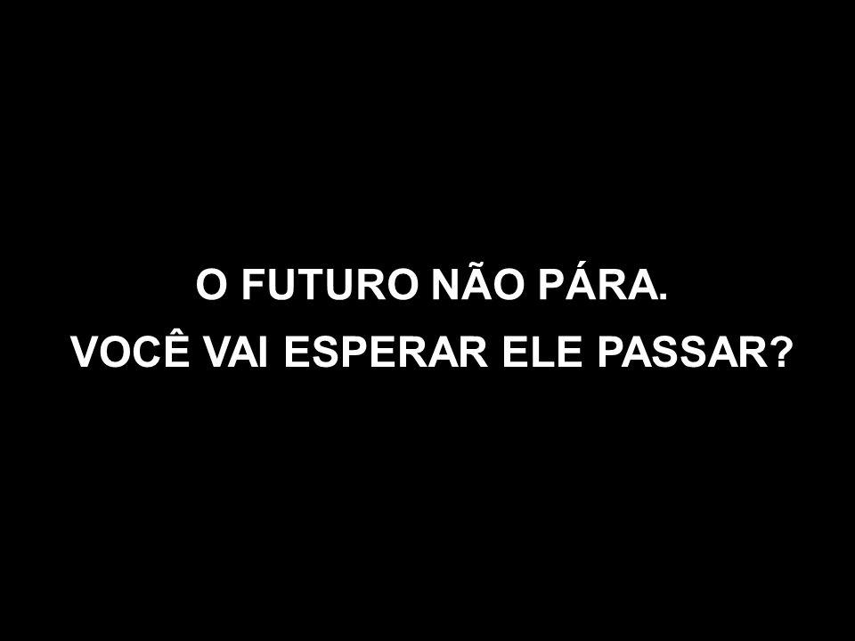 O FUTURO NÃO PÁRA. VOCÊ VAI ESPERAR ELE PASSAR
