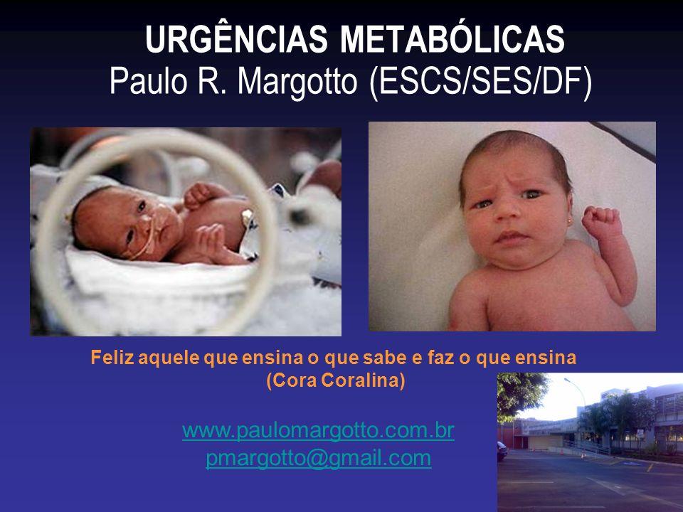 URGÊNCIAS METABÓLICAS Paulo R. Margotto (ESCS/SES/DF) www.paulomargotto.com.br pmargotto@gmail.com Feliz aquele que ensina o que sabe e faz o que ensi