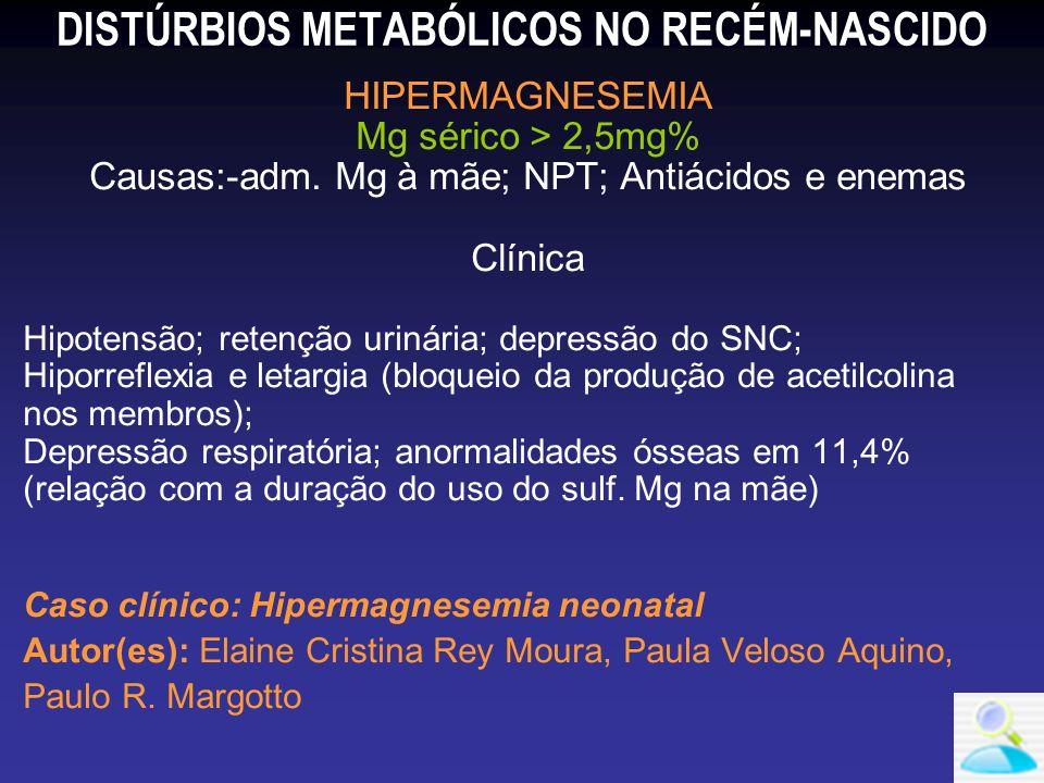 DISTÚRBIOS METABÓLICOS NO RECÉM-NASCIDO HIPERMAGNESEMIA Mg sérico > 2,5mg% Causas:-adm. Mg à mãe; NPT; Antiácidos e enemas Clínica Hipotensão; retençã